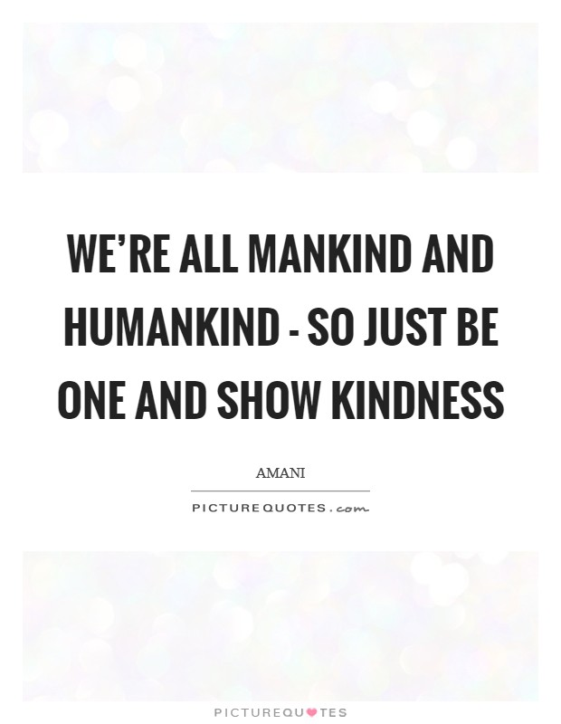 We're all mankind and humankind - so just be one and show kindness Picture Quote #1
