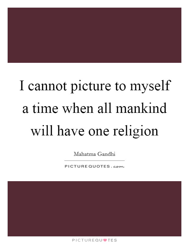 I cannot picture to myself a time when all mankind will have one religion Picture Quote #1