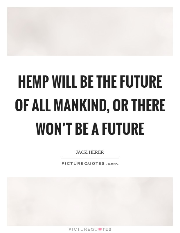 Hemp will be the future of all mankind, or there won't be a future Picture Quote #1