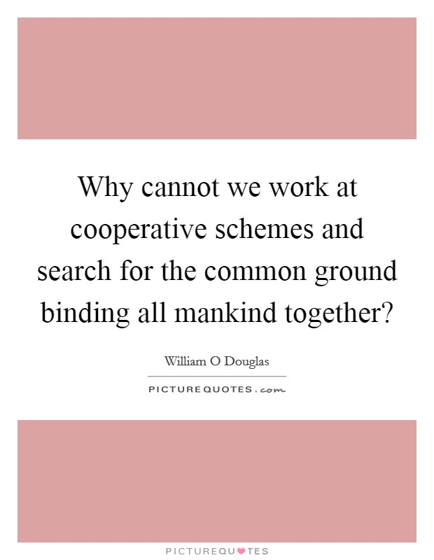 Why cannot we work at cooperative schemes and search for the common ground binding all mankind together? Picture Quote #1