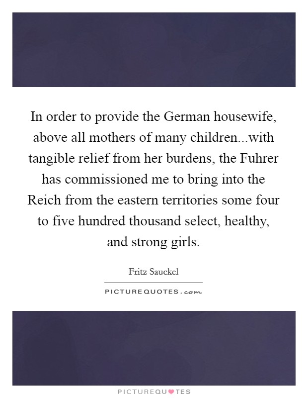 In order to provide the German housewife, above all mothers of many children...with tangible relief from her burdens, the Fuhrer has commissioned me to bring into the Reich from the eastern territories some four to five hundred thousand select, healthy, and strong girls Picture Quote #1