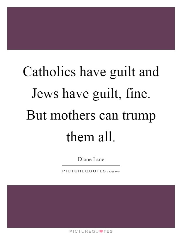 Catholics have guilt and Jews have guilt, fine. But mothers can trump them all Picture Quote #1