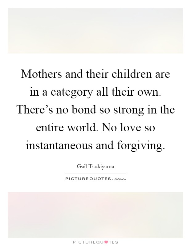 Mothers and their children are in a category all their own. There's no bond so strong in the entire world. No love so instantaneous and forgiving Picture Quote #1