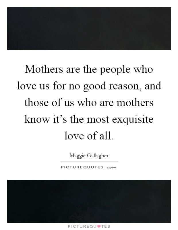 Mothers are the people who love us for no good reason, and those of us who are mothers know it's the most exquisite love of all Picture Quote #1