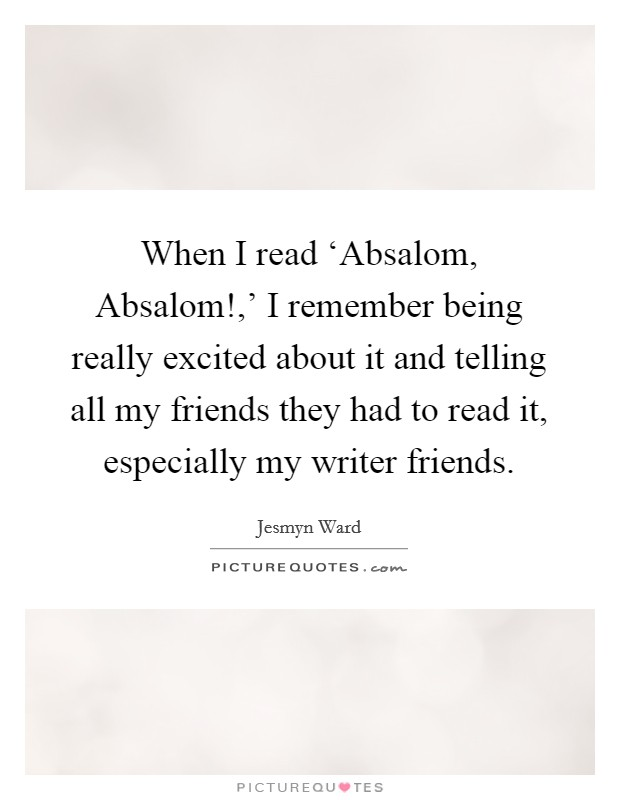 When I read 'Absalom, Absalom!,' I remember being really excited about it and telling all my friends they had to read it, especially my writer friends Picture Quote #1
