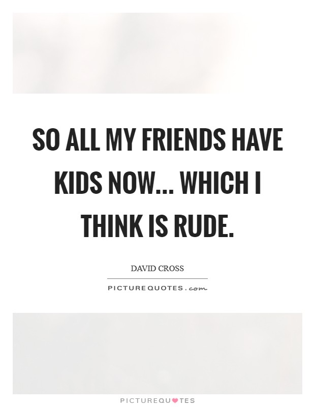 So all my friends have kids now... which I think is rude Picture Quote #1