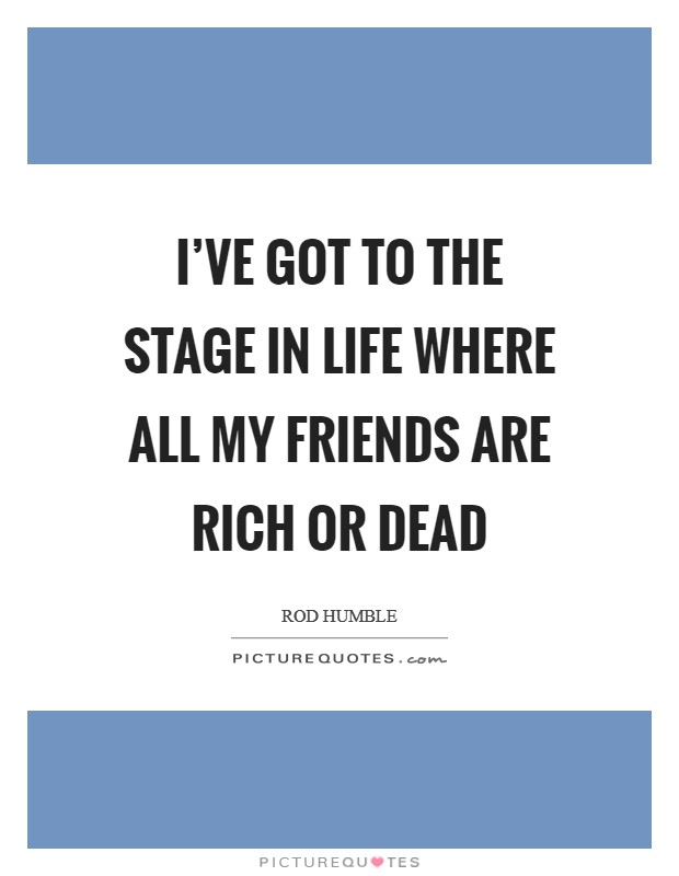 I've got to the stage in life where all my friends are rich or dead Picture Quote #1