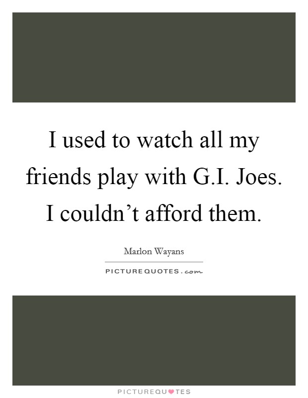 I used to watch all my friends play with G.I. Joes. I couldn't afford them Picture Quote #1