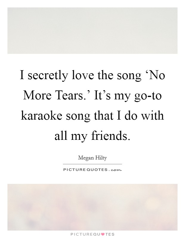 I secretly love the song 'No More Tears.' It's my go-to karaoke song that I do with all my friends Picture Quote #1