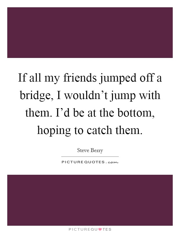 If all my friends jumped off a bridge, I wouldn't jump with them. I'd be at the bottom, hoping to catch them Picture Quote #1