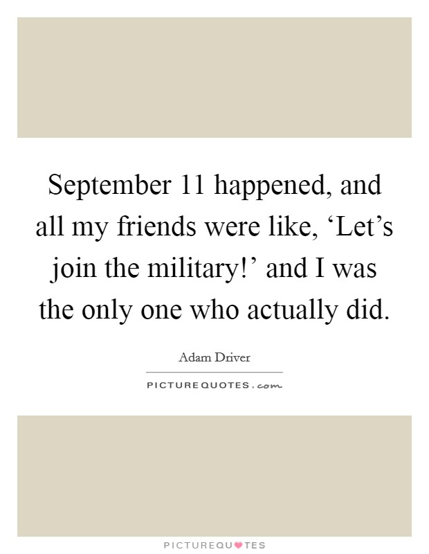 September 11 happened, and all my friends were like, 'Let's join the military!' and I was the only one who actually did Picture Quote #1