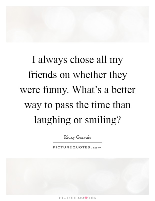 I always chose all my friends on whether they were funny. What's a better way to pass the time than laughing or smiling? Picture Quote #1