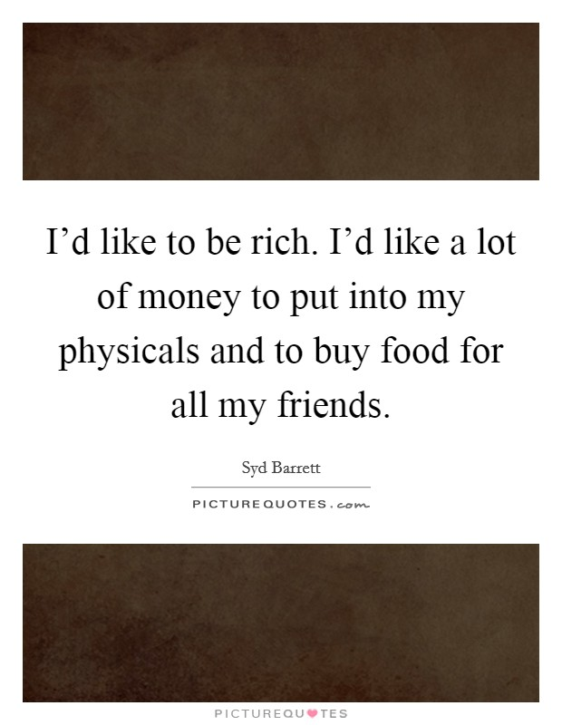 I'd like to be rich. I'd like a lot of money to put into my physicals and to buy food for all my friends Picture Quote #1