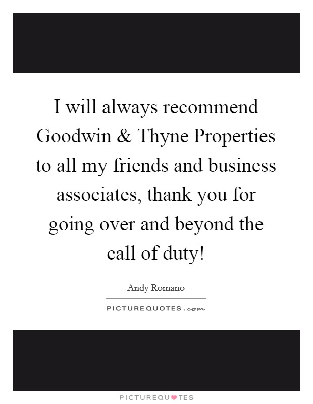 I will always recommend Goodwin and Thyne Properties to all my friends and business associates, thank you for going over and beyond the call of duty! Picture Quote #1