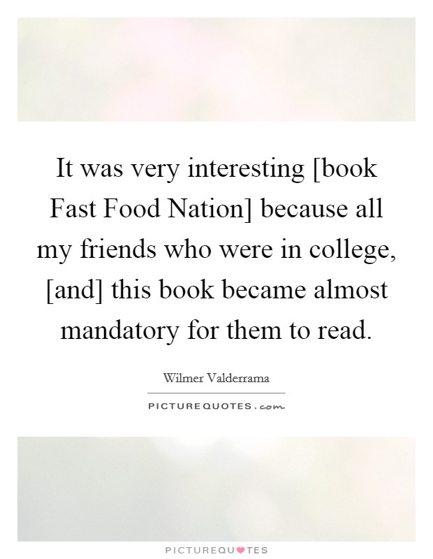 It was very interesting [book Fast Food Nation] because all my friends who were in college, [and] this book became almost mandatory for them to read Picture Quote #1