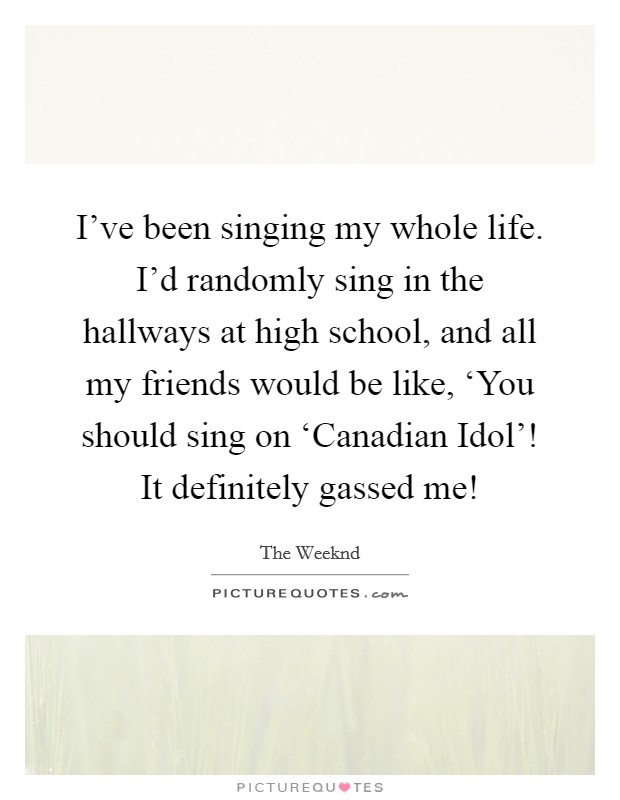 I've been singing my whole life. I'd randomly sing in the hallways at high school, and all my friends would be like, 'You should sing on 'Canadian Idol'! It definitely gassed me! Picture Quote #1