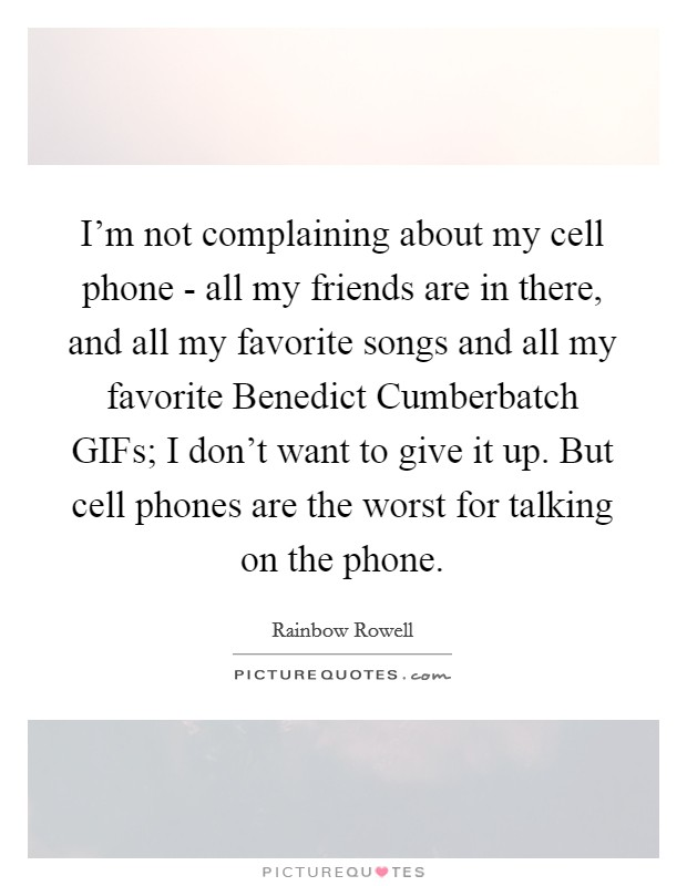 I'm not complaining about my cell phone - all my friends are in there, and all my favorite songs and all my favorite Benedict Cumberbatch GIFs; I don't want to give it up. But cell phones are the worst for talking on the phone Picture Quote #1
