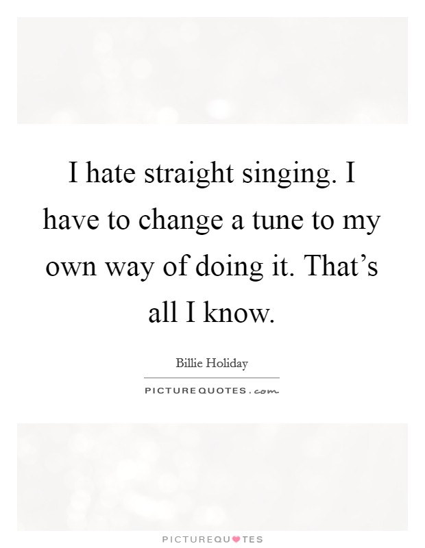 I hate straight singing. I have to change a tune to my own way of doing it. That's all I know. Picture Quote #1