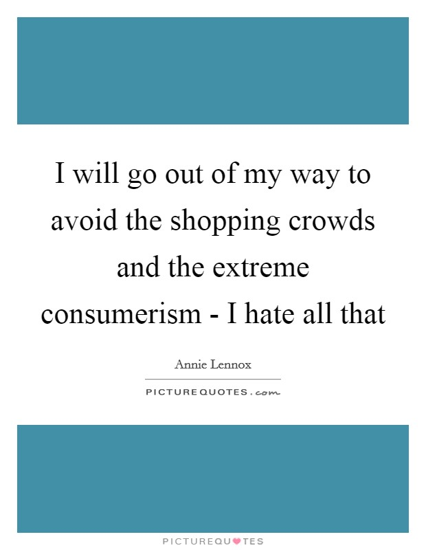 I will go out of my way to avoid the shopping crowds and the extreme consumerism - I hate all that Picture Quote #1