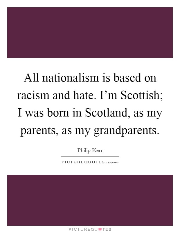 All nationalism is based on racism and hate. I'm Scottish; I was born in Scotland, as my parents, as my grandparents Picture Quote #1