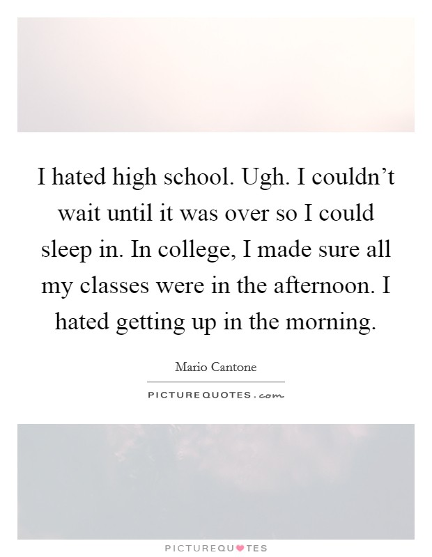I hated high school. Ugh. I couldn't wait until it was over so I could sleep in. In college, I made sure all my classes were in the afternoon. I hated getting up in the morning Picture Quote #1