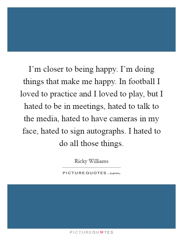I'm closer to being happy. I'm doing things that make me happy. In football I loved to practice and I loved to play, but I hated to be in meetings, hated to talk to the media, hated to have cameras in my face, hated to sign autographs. I hated to do all those things Picture Quote #1
