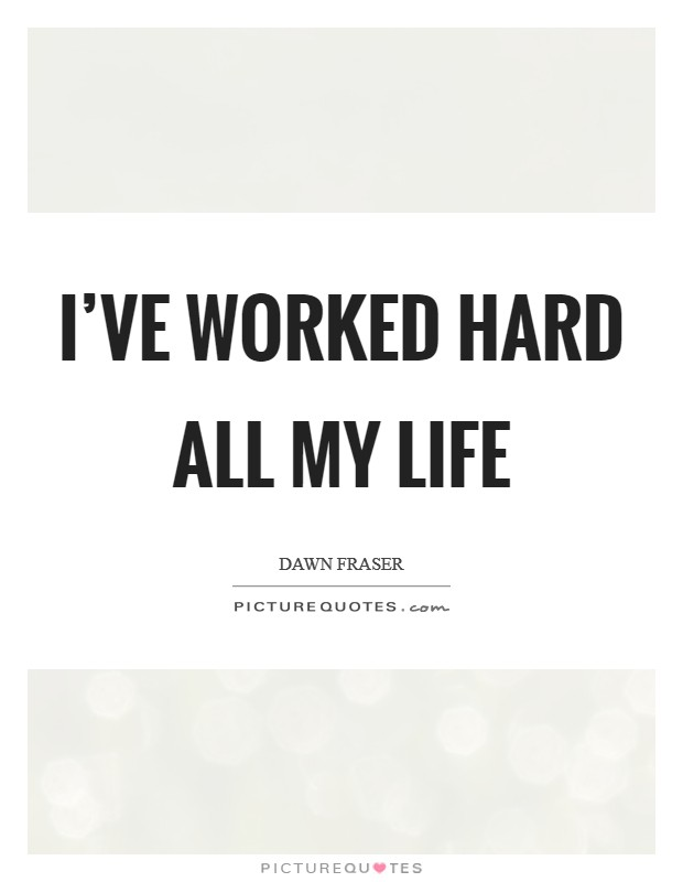 I've worked hard all my life Picture Quote #1