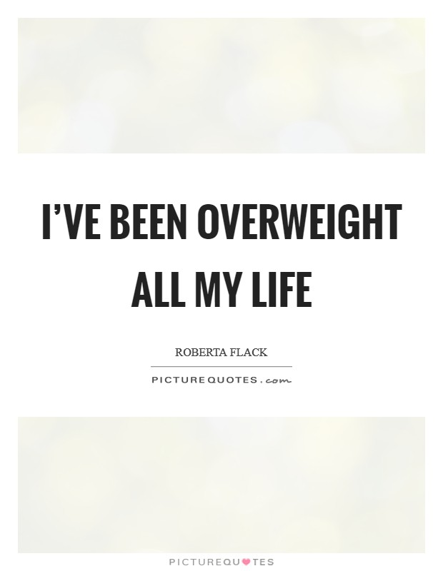 I've been overweight all my life Picture Quote #1