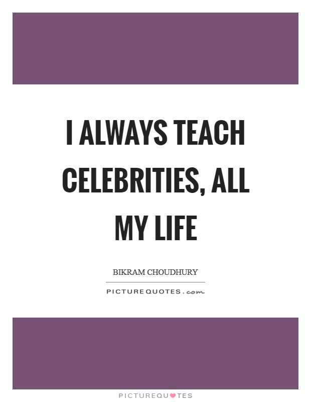 I always teach celebrities, all my life Picture Quote #1