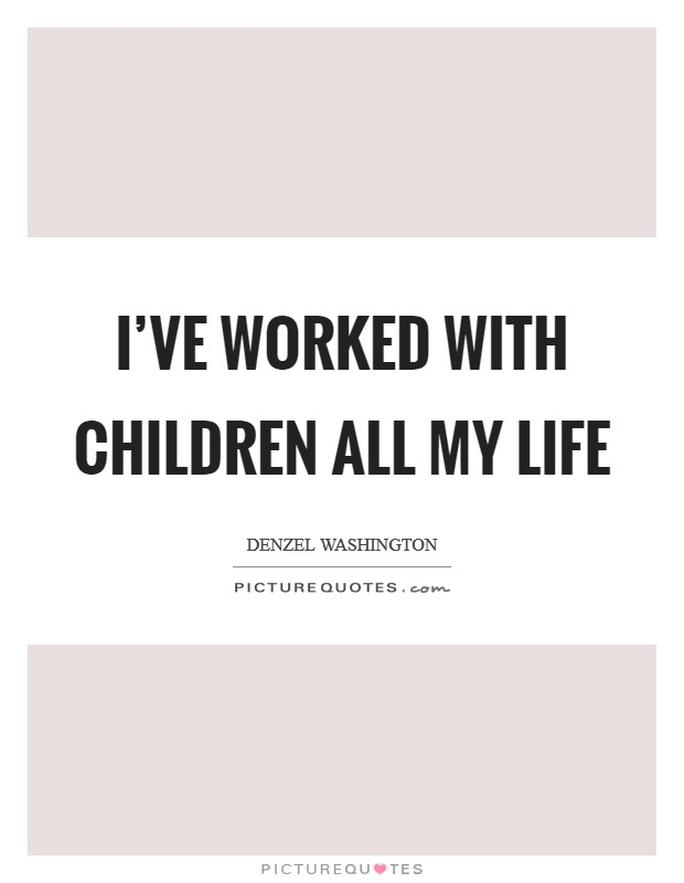 I've worked with children all my life Picture Quote #1