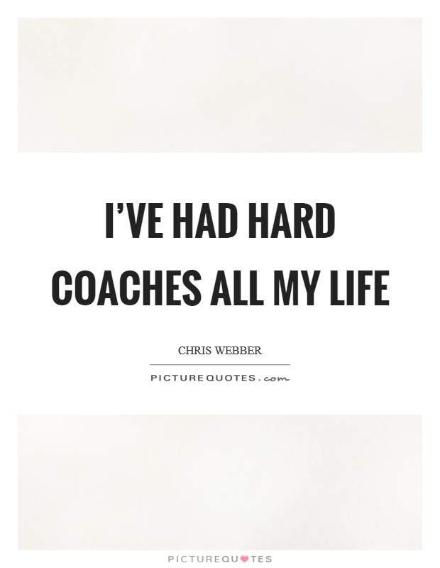 I've had hard coaches all my life Picture Quote #1