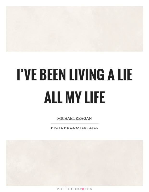I've been living a lie all my life Picture Quote #1
