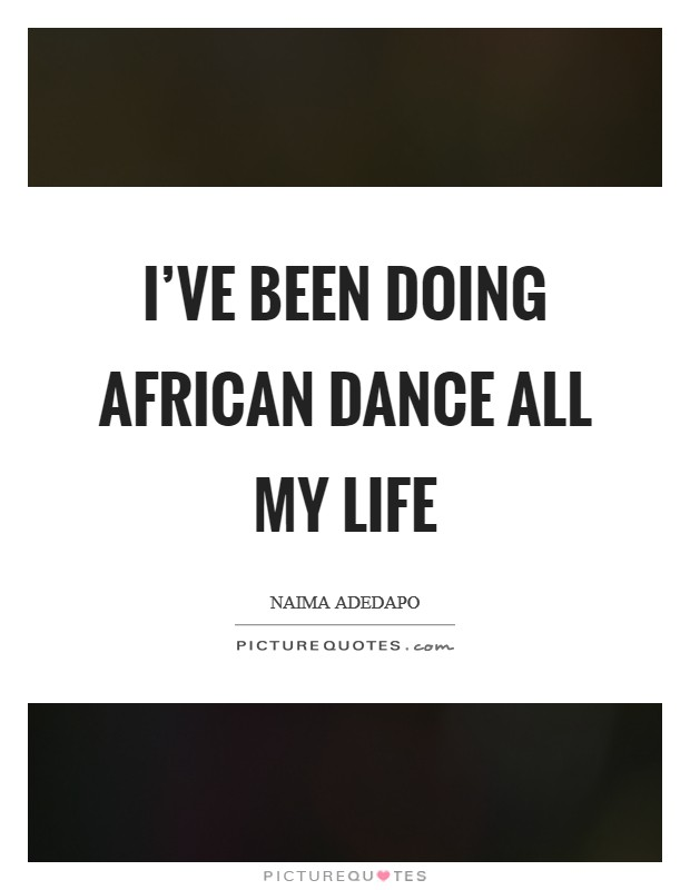 I've been doing African dance all my life Picture Quote #1
