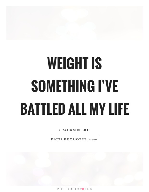 Weight is something I've battled all my life Picture Quote #1