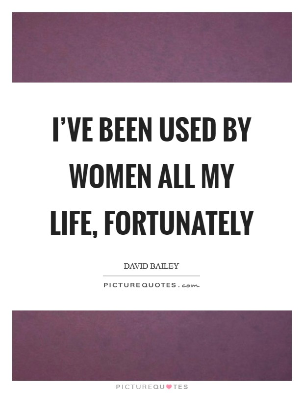 I've been used by women all my life, fortunately Picture Quote #1