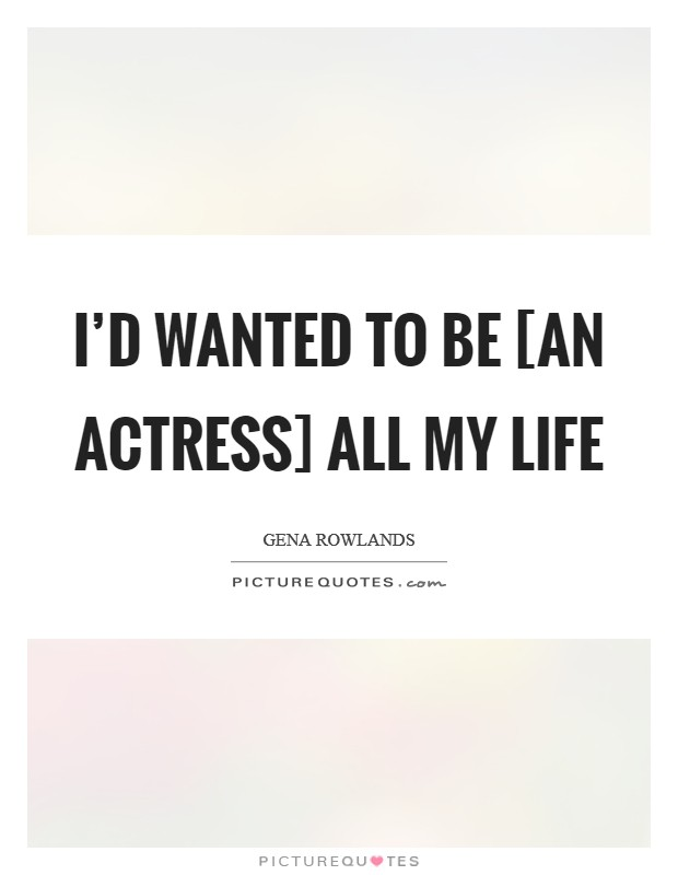 I'd wanted to be [an actress] all my life Picture Quote #1