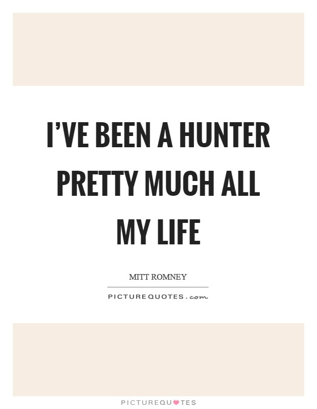 I've been a hunter pretty much all my life Picture Quote #1