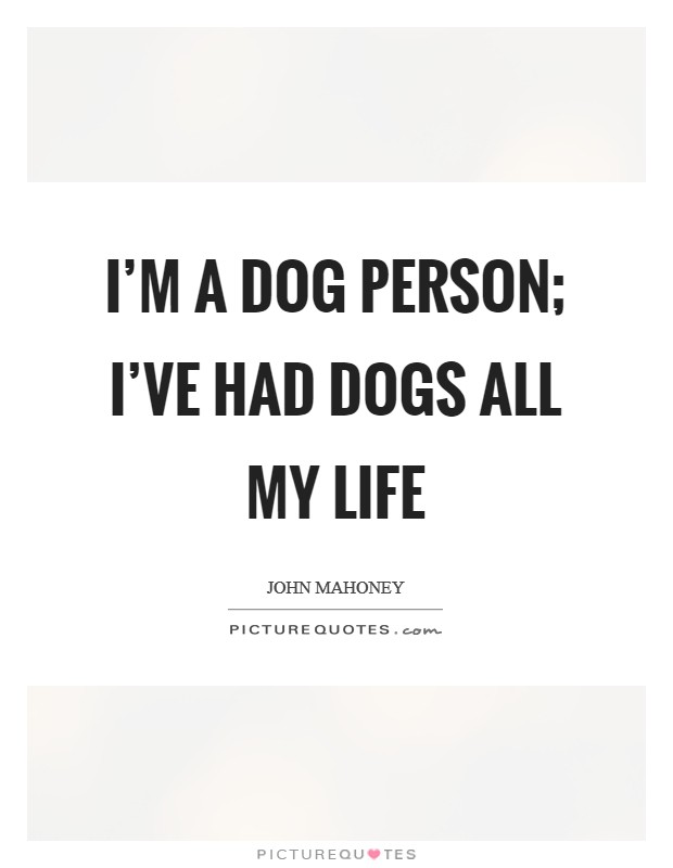 I'm a dog person; I've had dogs all my life Picture Quote #1