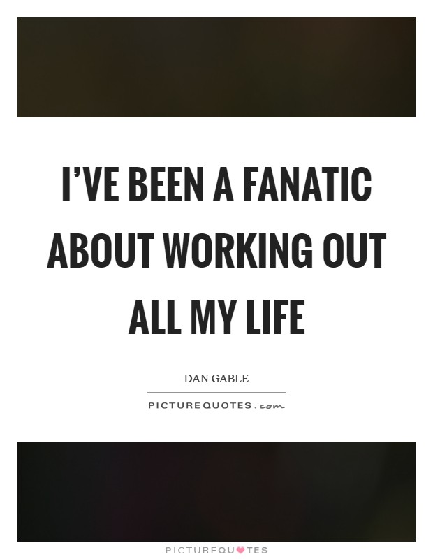 I've been a fanatic about working out all my life Picture Quote #1
