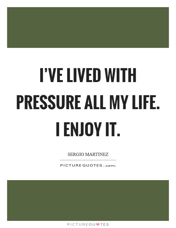 I've lived with pressure all my life. I enjoy it Picture Quote #1