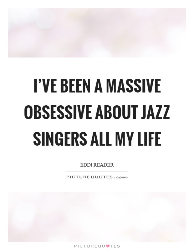 I've been a massive obsessive about jazz singers all my life Picture Quote #1