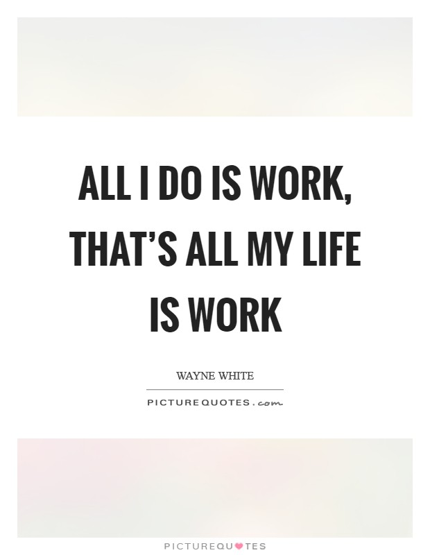 All I do is work, that's all my life is work Picture Quote #1