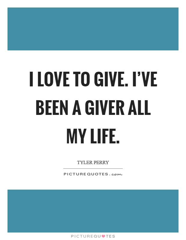 I love to give. I've been a giver all my life. Picture Quote #1