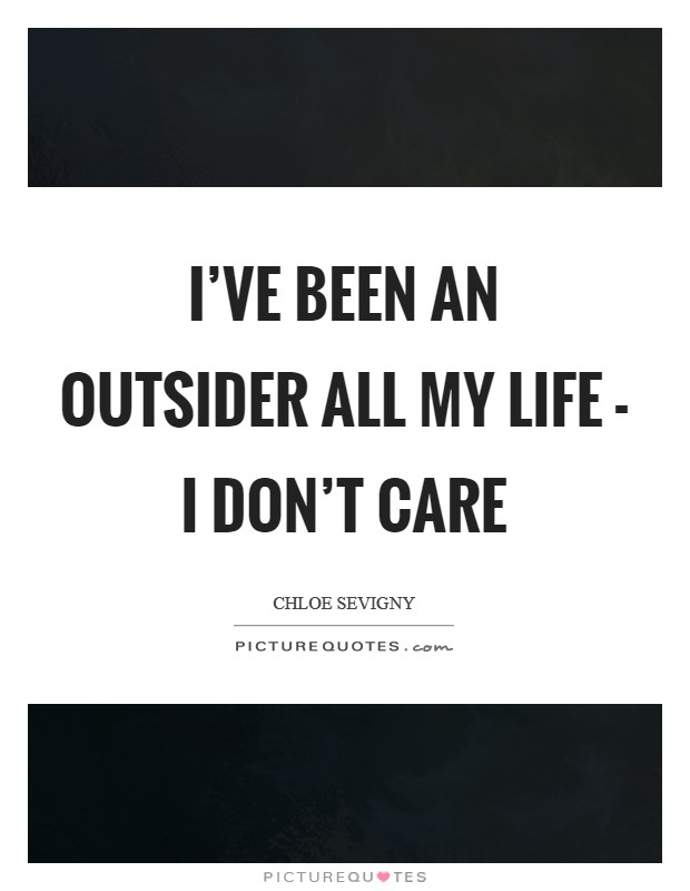I've been an outsider all my life - I don't care Picture Quote #1