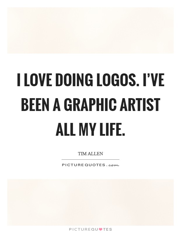 I love doing logos. I've been a graphic artist all my life. Picture Quote #1