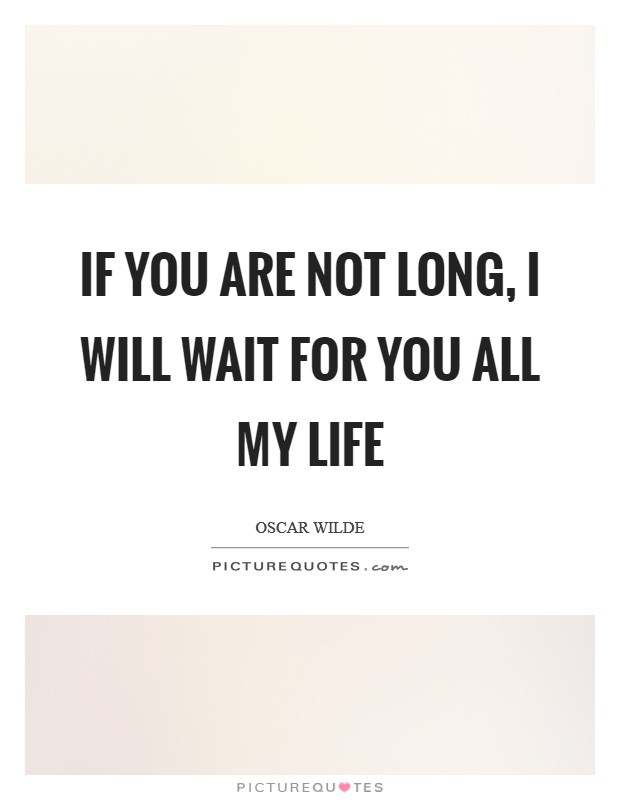 If you are not long, I will wait for you all my life Picture Quote #1