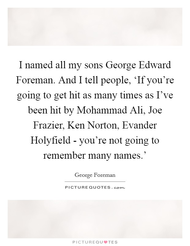 I named all my sons George Edward Foreman. And I tell people, 'If you're going to get hit as many times as I've been hit by Mohammad Ali, Joe Frazier, Ken Norton, Evander Holyfield - you're not going to remember many names.' Picture Quote #1