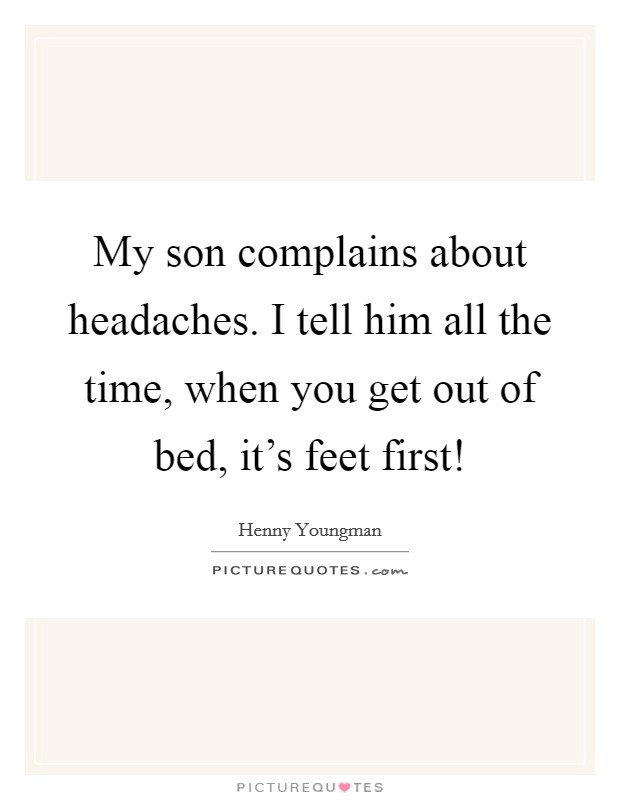 My son complains about headaches. I tell him all the time, when you get out of bed, it's feet first! Picture Quote #1
