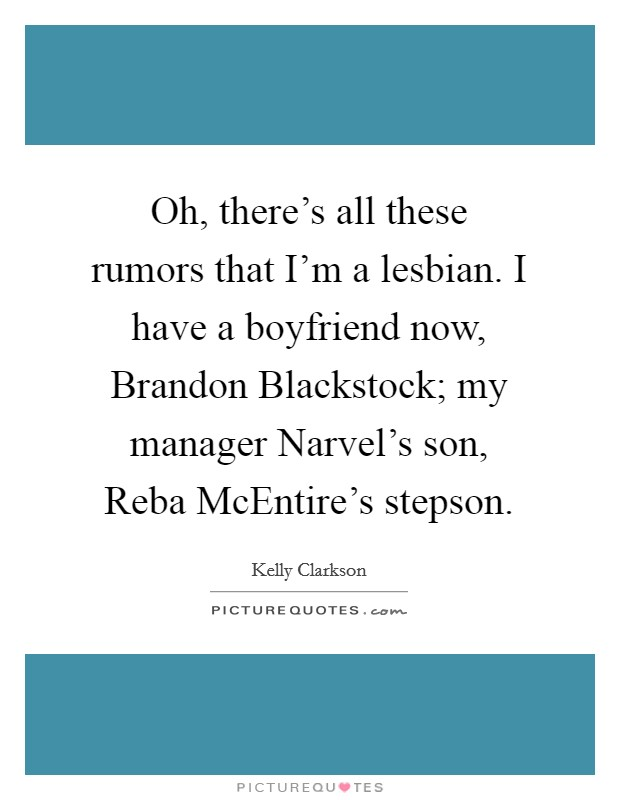 Oh, there's all these rumors that I'm a lesbian. I have a boyfriend now, Brandon Blackstock; my manager Narvel's son, Reba McEntire's stepson Picture Quote #1