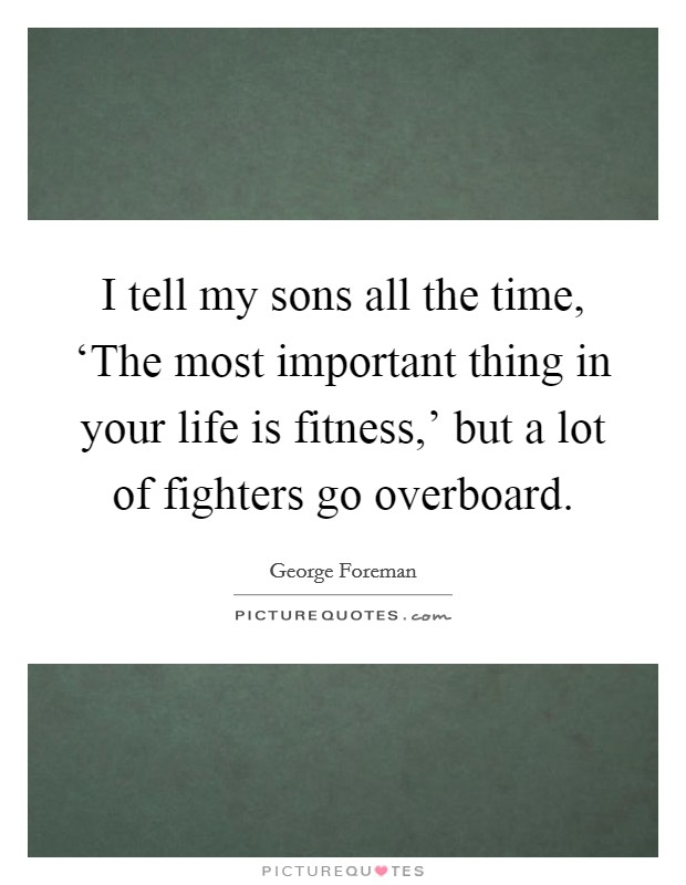 I tell my sons all the time, 'The most important thing in your life is fitness,' but a lot of fighters go overboard Picture Quote #1